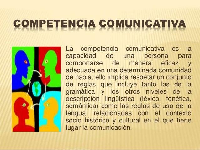 COMPETENCIA COMUNICATIVA  La competencia comunicativa es la  capacidad de una persona para  comportarse de manera eficaz y...