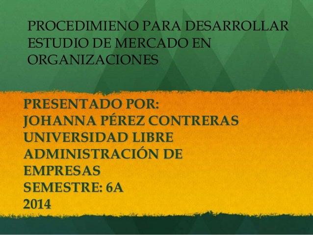 PROCEDIMIENO PARA DESARROLLAR  ESTUDIO DE MERCADO EN  ORGANIZACIONES  PRESENTADO POR:  JOHANNA PÉREZ CONTRERAS  UNIVERSIDA...