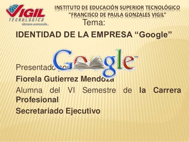 """INSTITUTO DE EDUCACIÓN SUPERIOR TECNOLÓGICO  """"FRANCISCO DE PAULA GONZALES VIGIL""""  Tema:  IDENTIDAD DE LA EMPRESA """"Google"""" ..."""