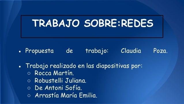 TRABAJO SOBRE:REDES  ● Propuesta de trabajo: Claudia Poza.  ● Trabajo realizado en las diapositivas por:  ○ Rocca Martín. ...