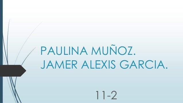 PAULINA MUÑOZ. JAMER ALEXIS GARCIA. 11-2