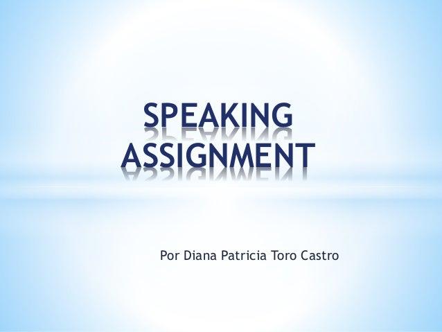 Por Diana Patricia Toro Castro SPEAKING ASSIGNMENT