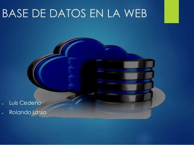 BASE DE DATOS EN LA WEB ● Luis Cedeño ● Rolando Lasso