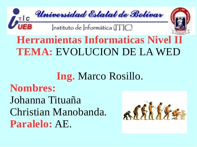 Herramientas Informaticas Nivel II TEMA: EVOLUCION DE LA WED Ing. Marco Rosillo. Nombres: Johanna Tituaña Christian Manoba...