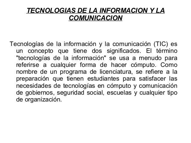 TECNOLOGIAS DE LA INFORMACION Y LA COMUNICACION Tecnologías de la información y la comunicación (TIC) es un concepto que t...