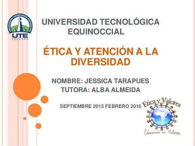 UNIVERSIDAD TECNOLÓGICA EQUINOCCIAL ÉTICA Y ATENCIÓN A LA DIVERSIDAD NOMBRE: JESSICA TARAPUES TUTORA: ALBA ALMEIDA SEPTIEM...