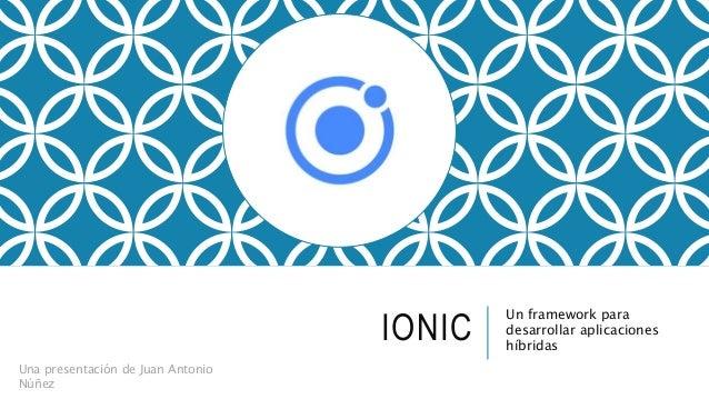 IONIC Un framework para desarrollar aplicaciones híbridas Una presentación de Juan Antonio Núñez