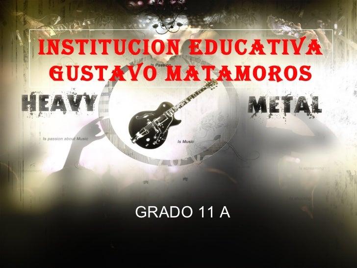 INSTITUCION EDUCATIVA GUSTAVO MATAMOROS GRADO 11 A