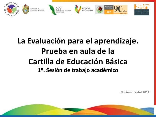 La Evaluación para el aprendizaje.       Prueba en aula de la   Cartilla de Educación Básica     1ª. Sesión de trabajo aca...