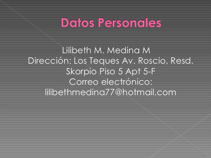 <ul><li>Lilibeth M. Medina M Dirección: Los Teques Av. Roscio, Resd. Skorpio Piso 5 Apt 5-F Correo electrónico: lilibethme...