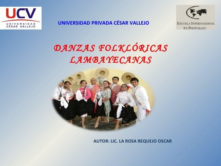 UNIVERSIDAD PRIVADA CÉSAR VALLEJO DANZAS FOLKLÓRICAS LAMBAYECANAS AUTOR: LIC. LA ROSA REQUEJO OSCAR