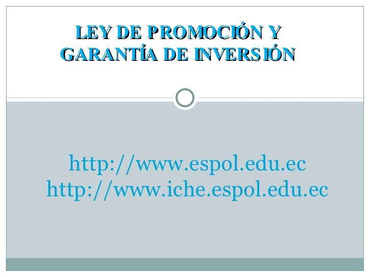 LEY DE PROMOCIÓN Y GARANTÍA DE INVERSIÓN http://www.espol.edu.ec http://www.iche.espol.edu.ec