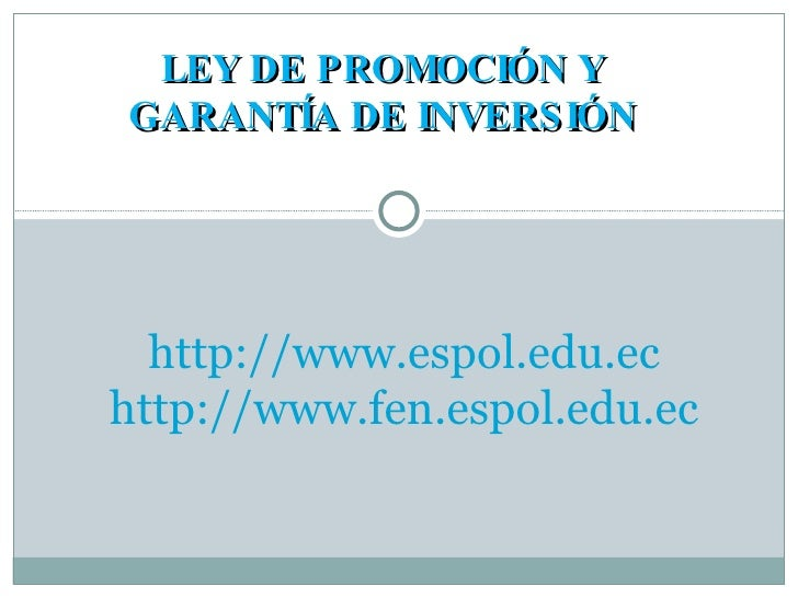 LEY DE PROMOCIÓN Y GARANTÍA DE INVERSIÓN http://www.espol.edu.ec http://www.fen.espol.edu.ec