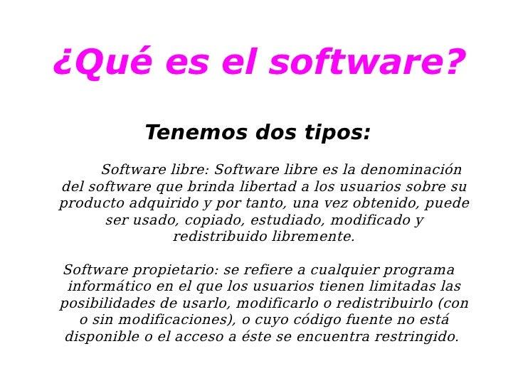 ¿Qué es el software? <ul><ul><li>Tenemos dos tipos: </li></ul></ul><ul><ul><li>Software libre:  Software libre  es la deno...