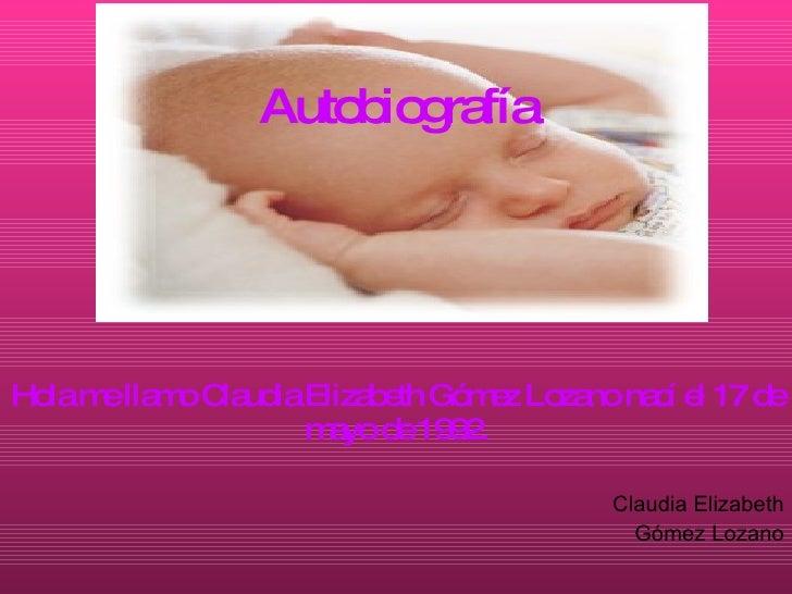 Autobiografía Hola me llamo Claudia Elizabeth Gómez Lozano nací el 17 de mayo de 1992. Claudia Elizabeth Gómez Lozano
