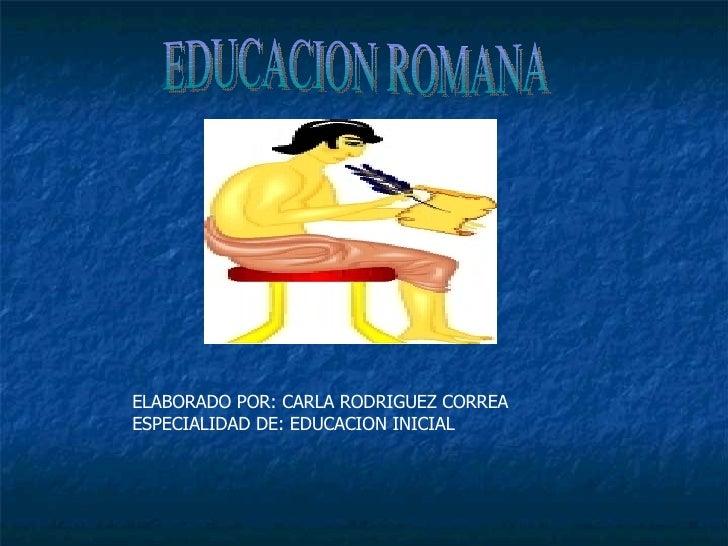 EDUCACION ROMANA ELABORADO POR: CARLA RODRIGUEZ CORREA ESPECIALIDAD DE: EDUCACION INICIAL