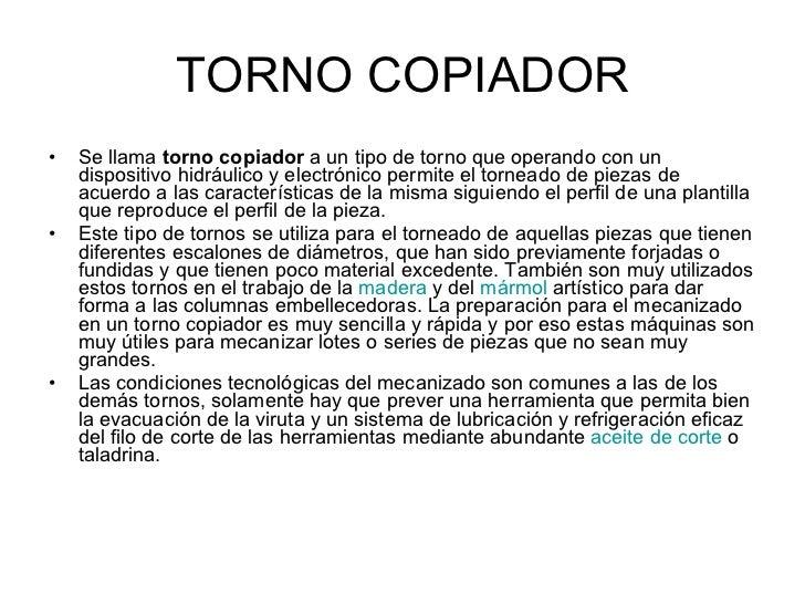 TORNO COPIADOR <ul><li>Se llama  torno copiador  a un tipo de torno que operando con un dispositivo hidráulico y electróni...