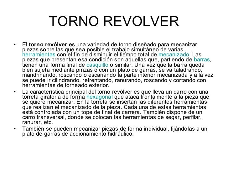 TORNO REVOLVER <ul><li>El  torno revólver  es una variedad de torno diseñado para mecanizar piezas sobre las que sea posib...