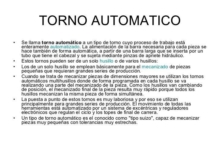 TORNO AUTOMATICO <ul><li>Se llama  torno automático  a un tipo de torno cuyo proceso de trabajo está enteramente  automati...