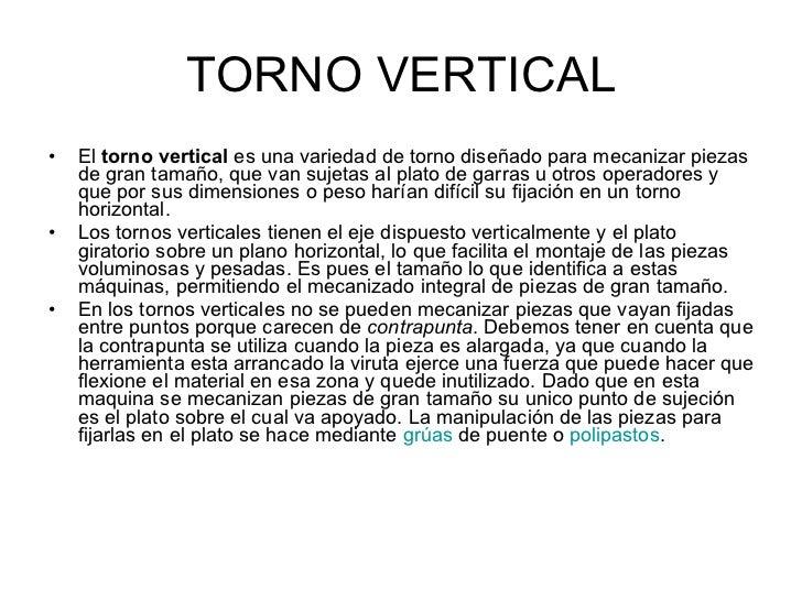 TORNO VERTICAL <ul><li>El  torno vertical  es una variedad de torno diseñado para mecanizar piezas de gran tamaño, que van...