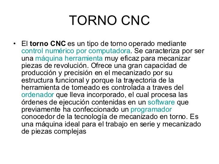 TORNO CNC <ul><li>El  torno CNC  es un tipo de torno operado mediante  control numérico por computadora . Se caracteriza p...