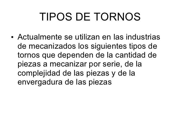 TIPOS DE TORNOS <ul><li>Actualmente se utilizan en las industrias de mecanizados los siguientes tipos de tornos que depend...