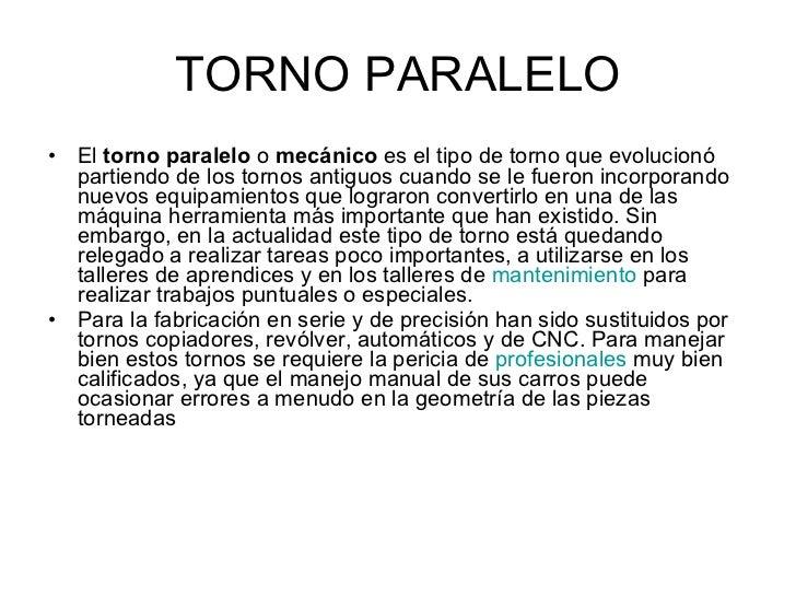 TORNO PARALELO <ul><li>El  torno paralelo  o  mecánico  es el tipo de torno que evolucionó partiendo de los tornos antiguo...