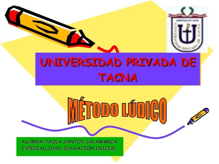 UNIVERSIDAD PRIVADA DE TACNA ALUMNA: PAOLA SANTOS SALAMANCA. ESPECIALLIDAD: EDUCACIÓN INICIAL. MÉTODO LÚDICO