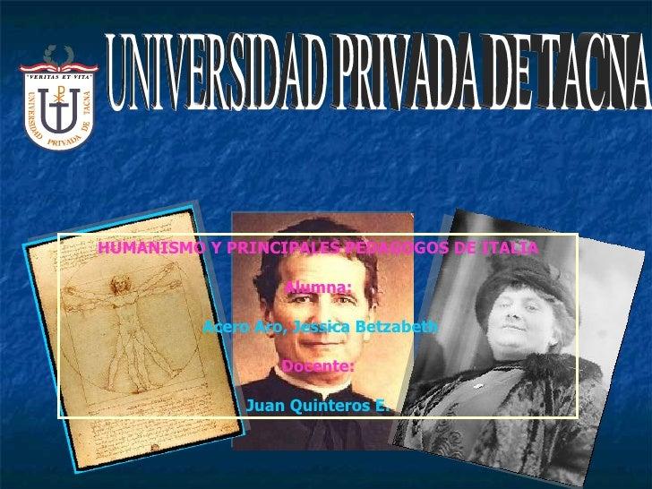HUMANISMO Y PRINCIPALES PEDAGOGOS DE ITALIA Alumna: Acero Aro, Jessica Betzabeth Docente: Juan Quinteros E. UNIVERSIDAD PR...