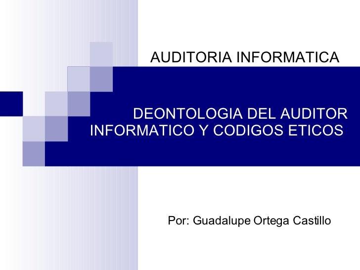 DEONTOLOGIA DEL AUDITOR INFORMATICO Y CODIGOS ETICOS    Por: Guadalupe Ortega Castillo   AUDITORIA INFORMATICA
