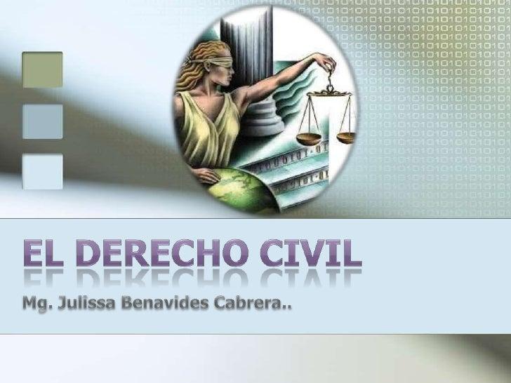 EL DERECHO CIVIL <br />Mg. Julissa Benavides Cabrera..<br />