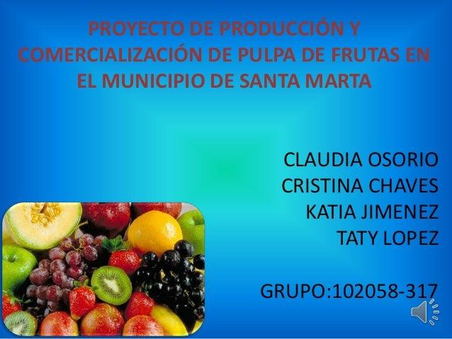 PROYECTO DE PRODUCCIÓN YCOMERCIALIZACIÓN DE PULPA DE FRUTAS ENEL MUNICIPIO DE SANTA MARTACLAUDIA OSORIOCRISTINA CHAVESKATI...