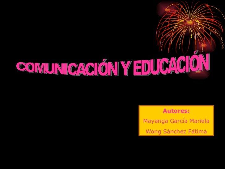 COMUNICACIÓN Y EDUCACIÓN Autores: Mayanga García Mariela Wong Sánchez Fátima