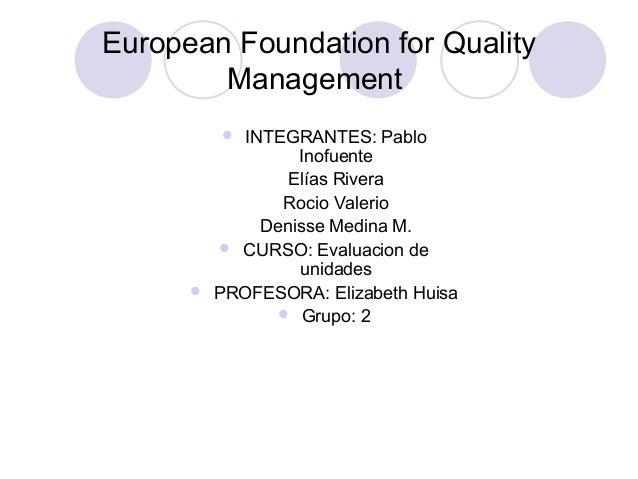 European Foundation for Quality Management  INTEGRANTES: Pablo Inofuente Elías Rivera Rocio Valerio Denisse Medina M.  C...