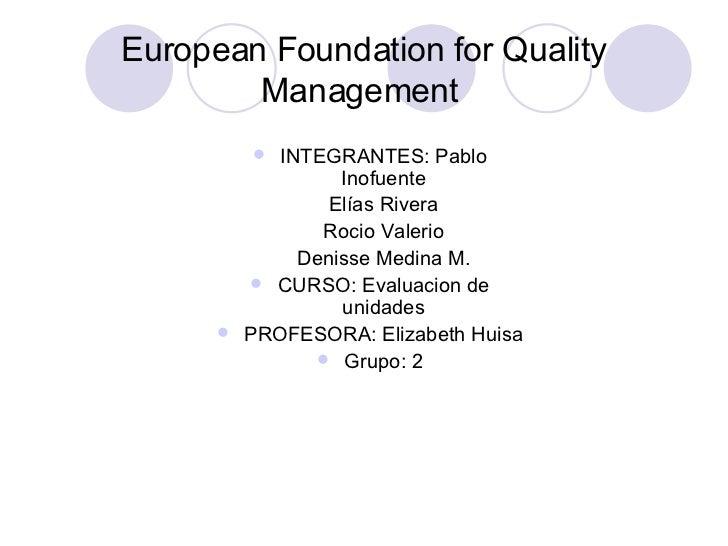 European Foundation for Quality Management  <ul><li>INTEGRANTES: Pablo Inofuente </li></ul><ul><li>Elías Rivera </li></ul>...