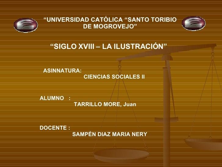 """ UNIVERSIDAD CATÓLICA ""SANTO TORIBIO DE MOGROVEJO"" "" SIGLO XVIII – LA ILUSTRACIÓN"" ALUMNO  :  TARRILLO MORE, Juan DOCENTE..."