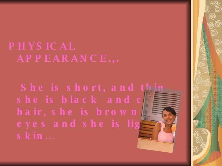 <ul><li>PHYSICAL APPEARANCE.,. </li></ul><ul><li>She is short, and thin she is black  and curly hair, she is brown clear e...