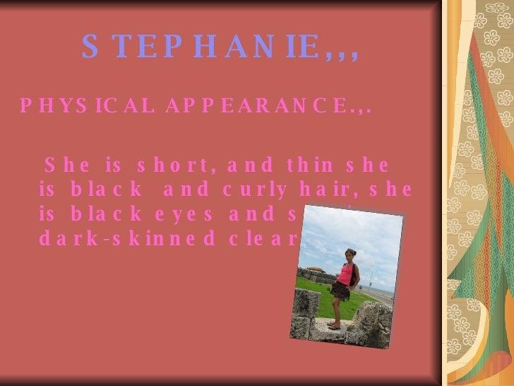 STEPHANIE,,, <ul><li>PHYSICAL APPEARANCE.,. </li></ul><ul><li>She is short, and thin she is black  and curly hair, she is ...