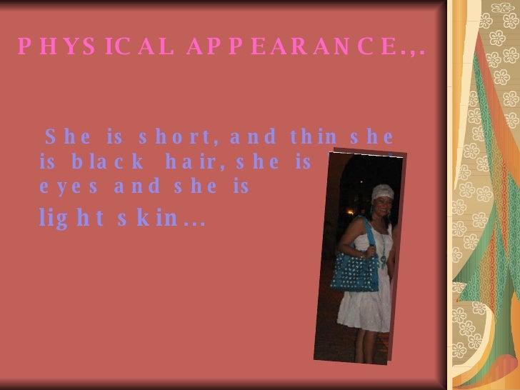 PHYSICAL APPEARANCE.,.   <ul><li>She is short, and thin she is black  hair, she is black eyes and she is  </li></ul><ul><l...