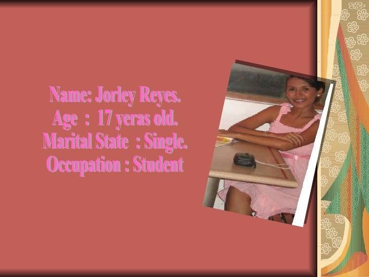Name: Jorley Reyes. Age  :  17 yeras old. Marital State  : Single. Occupation : Student