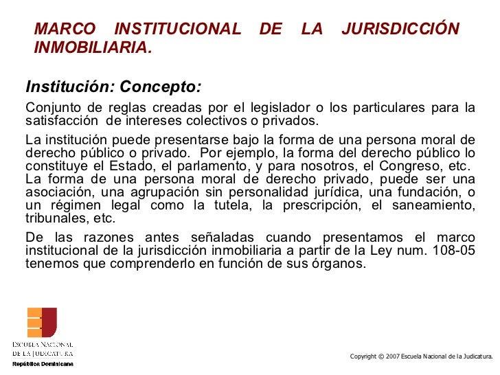 MARCO INSTITUCIONAL DE LA JURISDICCIÓN INMOBILIARIA. Institución: Concepto: Conjunto de reglas creadas por el legislador o...