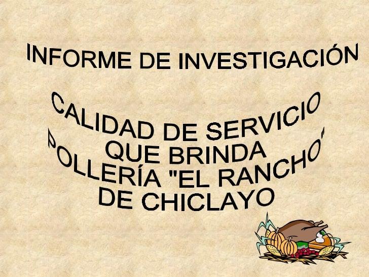 """INFORME DE INVESTIGACIÓN  CALIDAD DE SERVICIO QUE BRINDA  POLLERÍA """"EL RANCHO""""  DE CHICLAYO"""