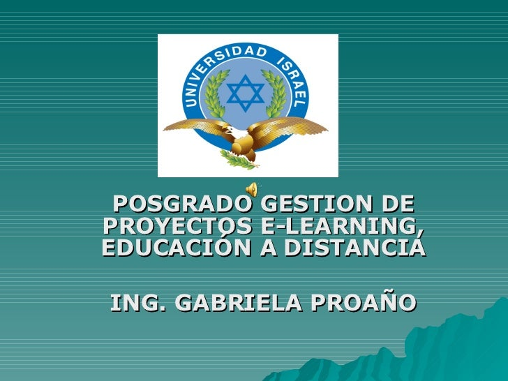 POSGRADO GESTION DE PROYECTOS E-LEARNING, EDUCACIÓN A DISTANCIA ING. GABRIELA PROAÑO