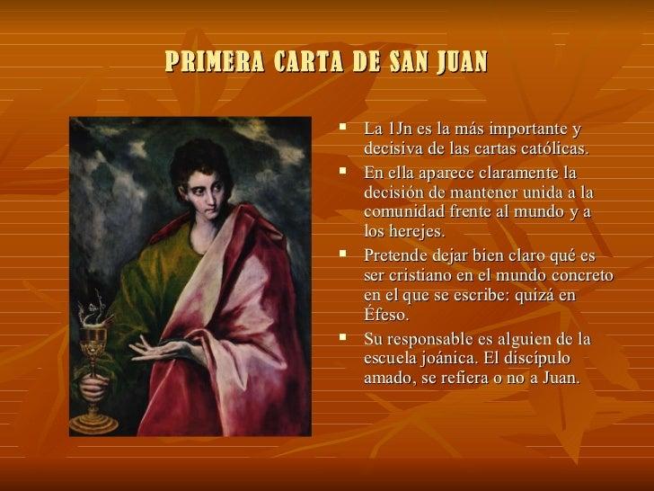 PRIMERA CARTA DE SAN JUAN <ul><li>La 1Jn es la más importante y decisiva de las cartas católicas. </li></ul><ul><li>En ell...