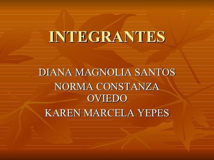 INTEGRANTES DIANA MAGNOLIA SANTOS NORMA CONSTANZA OVIEDO KAREN MARCELA YEPES