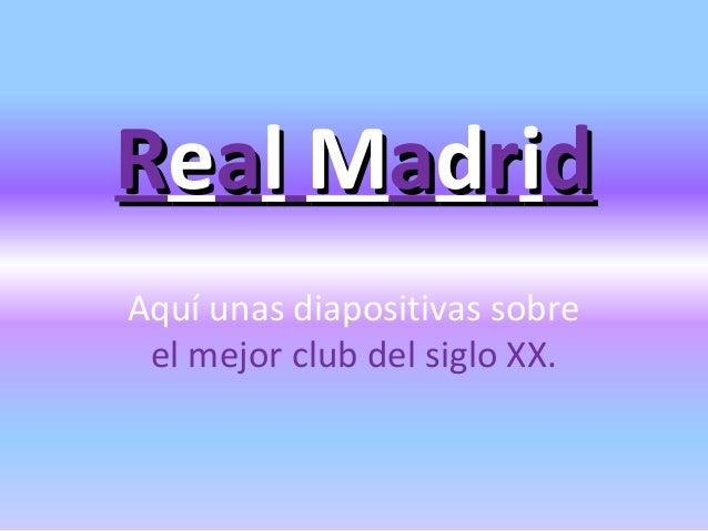 Real MadridAquí unas diapositivas sobre el mejor club del siglo XX.