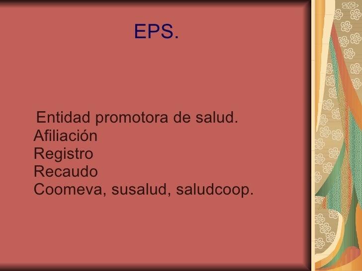 EPS. Entidad promotora de salud. Afiliación Registro Recaudo Coomeva, susalud, saludcoop.