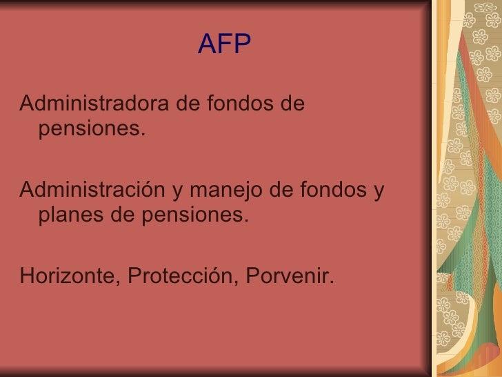 AFP <ul><li>Administradora de fondos de pensiones. </li></ul><ul><li>Administración y manejo de fondos y planes de pension...
