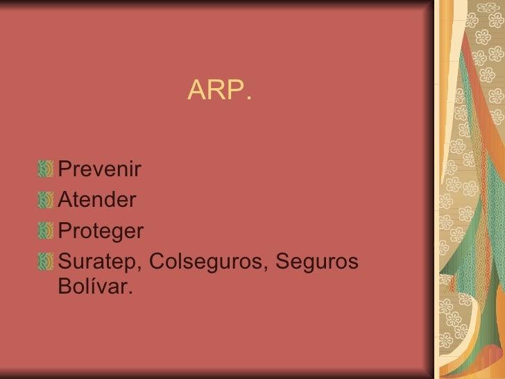 ARP. <ul><li>Prevenir </li></ul><ul><li>Atender  </li></ul><ul><li>Proteger </li></ul><ul><li>Suratep, Colseguros, Seguros...
