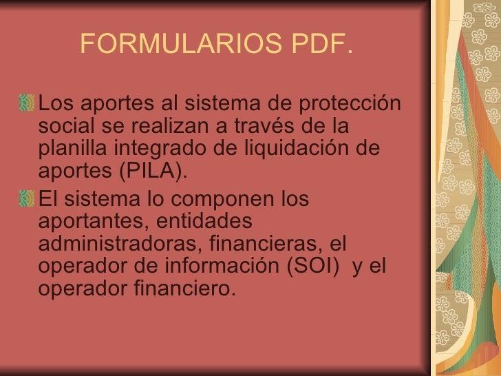 FORMULARIOS PDF. <ul><li>Los aportes al sistema de protección social se realizan a través de la planilla integrado de liqu...